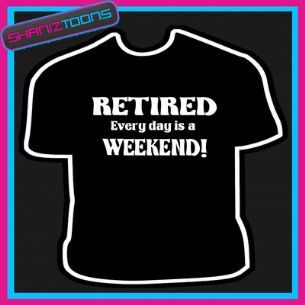 RETIRED EVERY DAY IS A WEEKEND RETIREMENT GIFT FUNNY SLOGAN TSHIRT